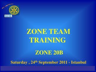ZONE TEAM TRAINING   ZONE 20B Saturday , 24 th  September 2011 - Istanbul
