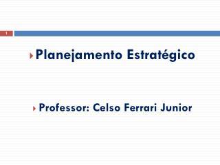 Planejamento Estratégico  Professor: Celso Ferrari Junior