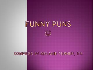 Funny Puns   Compiled by Melanie Turner, ITS