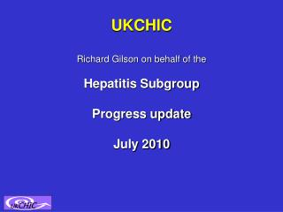 UKCHIC Richard Gilson on behalf of the Hepatitis Subgroup Progress update July 2010