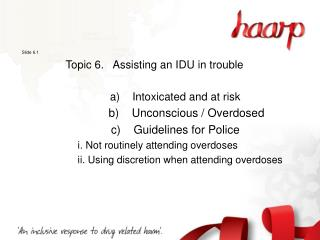 Slide 6.1 Topic 6.   Assisting an IDU in trouble     a)    Intoxicated and at risk
