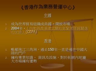 中國 成為世界貿易組織成員國  -  開放市場 2004 年  - 《 內地與香港建立關於更緊密經貿關係的安排 》(CEPA) 香港  毗鄰珠江三角洲,過去 150 年一直是通往中國大陸的門戶
