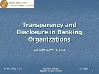 Transparency and Disclosure in Banking Organizations Dr. Hala Helmy El Said