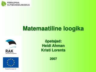 Matemaatiline loogika õpetajad: Heidi Ahman Kristi Lorents 2007