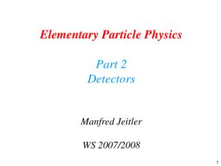 Elementary Particle Physics Part 2 Detectors Manfred Jeitler WS 2007/2008