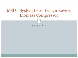 MSD 1 System Level Design Review Biomass Compressor