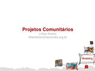 Projetos Comunitários Lilian Kelian liliankelian@aprendiz.br