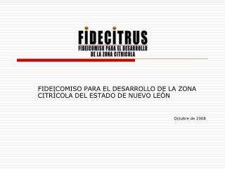 FIDEICOMISO PARA EL DESARROLLO DE LA ZONA CITRÍCOLA DEL ESTADO DE NUEVO LEÓN Octubre de 2008