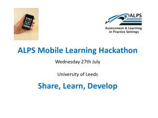 ALPS Mobile Learning Hackathon  Wednesday 27th July  University of Leeds  Share, Learn, Develop