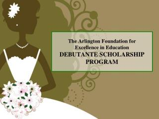 The Arlington Foundation for Excellence in Education DEBUTANTE SCHOLARSHIP  PROGRAM