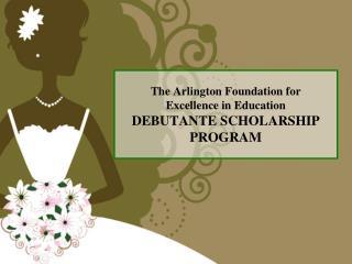 The Arlington Foundation for Excellence in Education DEBUTANTE SCHOLARSHIP  PROGRAM
