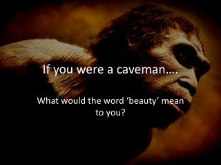 If you were a caveman….