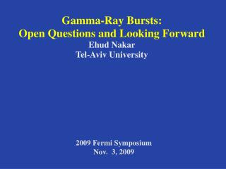 Gamma-Ray Bursts:  Open Questions and Looking Forward Ehud Nakar  Tel-Aviv University