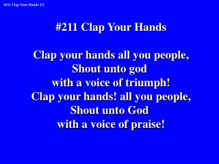#211 Clap Your Hands Clap your hands all you people, Shout unto god  with a voice of triumph!