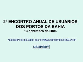 2º ENCONTRO ANUAL DE USUÁRIOS DOS PORTOS DA BAHIA 13 dezembro de 2006