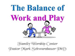 The Balance of  Work and  Play Family Worship Center  Pastor Mark Schwarzbauer  PhD