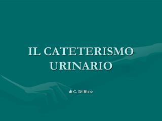 IL CATETERISMO URINARIO