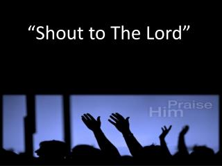 """Shout to The Lord"""