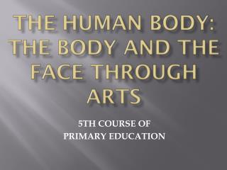 THE HUMAN BODY:  THE BODY  AND THE FACE THROUGH ARTS