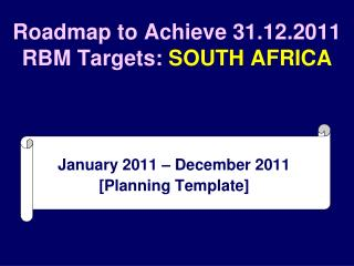 Roadmap to Achieve 31.12.2011 RBM Targets:  SOUTH AFRICA