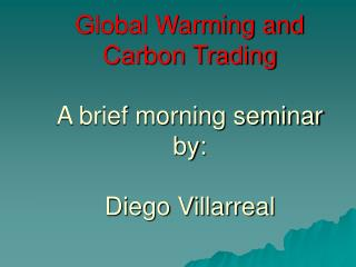 Global Warming and Carbon Trading A brief morning seminar by: Diego Villarreal