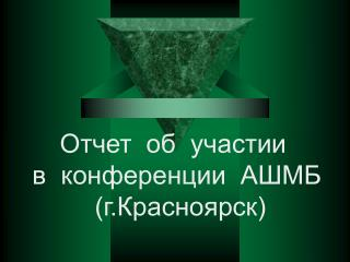 Отчет  об  участии   в  конференции  АШМБ  (г.Красноярск)