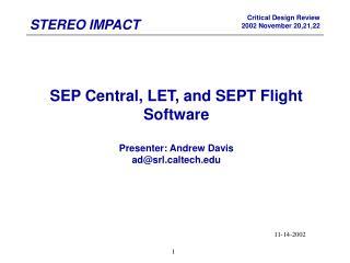 SEP Central, LET, and SEPT Flight Software Presenter: Andrew Davis ad@srlltech