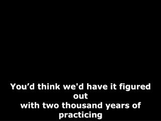 You'd think we'd have it figured out with two thousand years of practicing