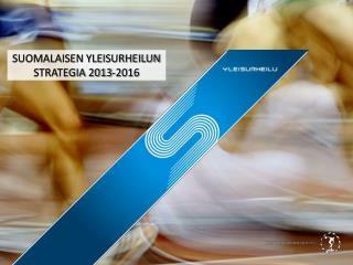 SUOMALAISEN YLEISURHEILUN STRATEGIA 2013-2016