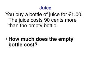 Juice You buy a bottle of juice for €1.00. The juice costs 90 cents more than the empty bottle.