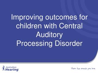 Improving outcomes for children with Central  Auditory Processing Disorder