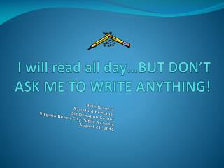 I will read all day…BUT DON'T ASK ME TO WRITE ANYTHING!