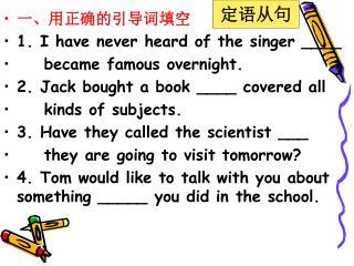 一、用正确的引导词填空 1. I have never heard of the singer ____        became famous overnight.