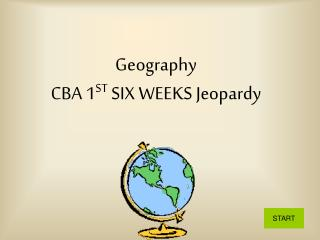 Geography              CBA 1 ST  SIX WEEKS Jeopardy