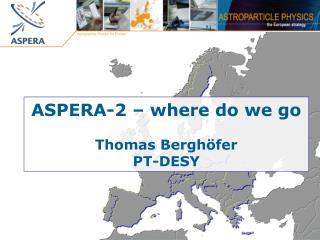 ASPERA-2 – where do we go Thomas Berghöfer PT-DESY