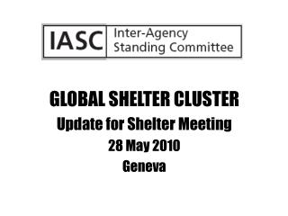 GLOBAL SHELTER CLUSTER Update for Shelter Meeting 28 May 2010 Geneva