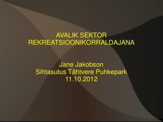 AVALIK SEKTOR REKREATSIOONIKORRALDAJANA Jane Jakobson Sihtasutus Tähtvere Puhkepark 11.10.2012