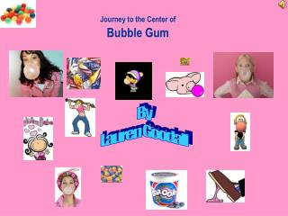 Journey to the Center of Bubble Gum
