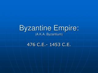 Byzantine Empire: (A.K.A. Byzantium)