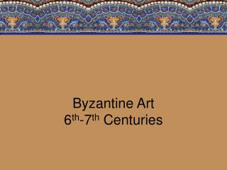 Byzantine Art 6 th -7 th  Centuries