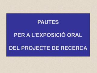 PAUTES PER A L�EXPOSICI� ORAL DEL PROJECTE DE RECERCA
