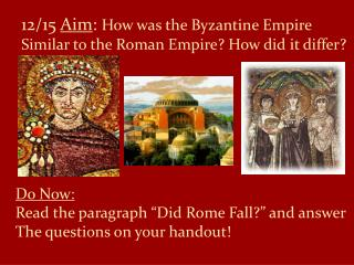 12/15  Aim :  How was the Byzantine Empire Similar to the Roman Empire? How did it differ?
