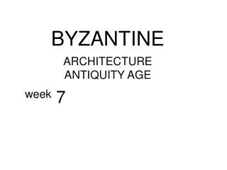 BYZANTINE ARCHITECTURE ANTIQUITY AGE week  7