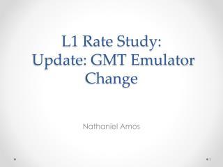 L1 Rate Study:  Update: GMT Emulator Change