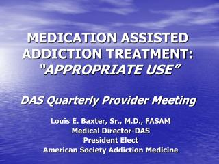 MEDICATION ASSISTED ADDICTION TREATMENT:  APPROPRIATE USE   DAS Quarterly Provider Meeting