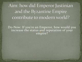 Aim: how did Emperor Justinian and the Byzantine Empire contribute to modern world?