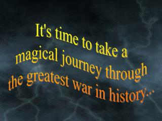 It's time to take a magical journey through the greatest war in history...