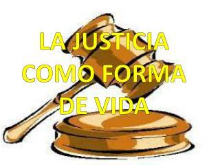 LA JUSTICIA COMO FORMA DE VIDA