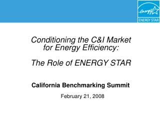 Conditioning the CI Market for Energy Efficiency:    The Role of ENERGY STAR    California Benchmarking Summit