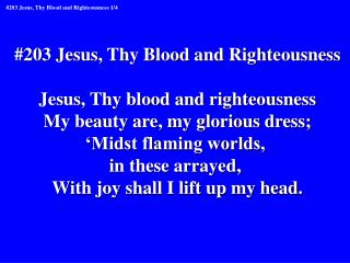#203 Jesus, Thy Blood and Righteousness Jesus, Thy blood and righteousness